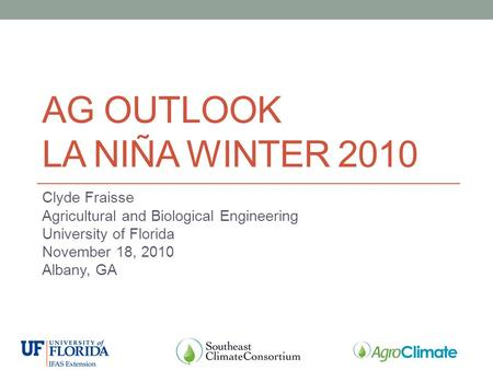AG OUTLOOK LA NIÑA WINTER 2010 Clyde Fraisse Agricultural and Biological Engineering University of Florida November 18, 2010 Albany, GA.