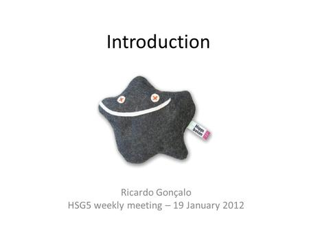 Introduction Ricardo Gonçalo HSG5 weekly meeting – 19 January 2012.