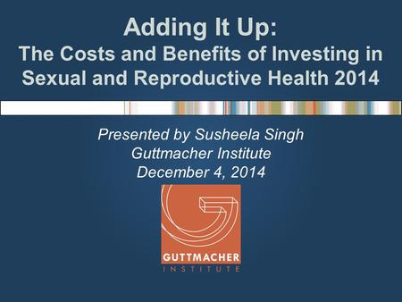 Adding It Up: The Costs and Benefits of Investing in Sexual and Reproductive Health 2014 Presented by Susheela Singh Guttmacher Institute December 4, 2014.