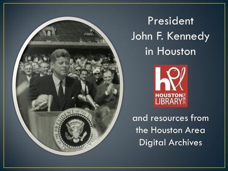 President John F. Kennedy in Houston and resources from the Houston Area Digital Archives.
