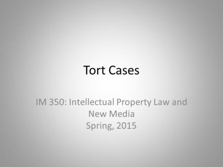 Tort Cases IM 350: Intellectual Property Law and New Media Spring, 2015.