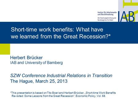 Short-time work benefits: What have we learned from the Great Recession?* Herbert Brücker IAB and University of Bamberg SZW Conference Industrial Relations.