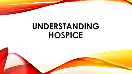 UNDERSTANDING HOSPICE. WHY IS IT IMPORTANT FOR US TO UNDERSTAND HOSPICE? Our care and services overlap Continuity of Care Passing the baton.