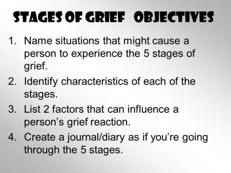 Stages of Grief Objectives 1.Name situations that might cause a person to experience the 5 stages of grief. 2.Identify characteristics of each of the stages.