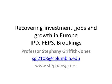 Professor Stephany Griffith-Jones  Recovering investment,jobs and growth in Europe IPD, FEPS, Brookings.