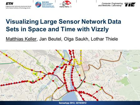 Computer Engineering and Networks Laboratory Visualizing Large Sensor Network Data Sets in Space and Time with Vizzly Matthias Keller, Jan Beutel, Olga.