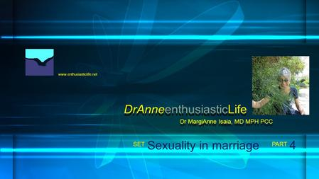 Www.enthusiasticlife.net Sexuality in marriage PART SET Dr MargiAnne Isaia, MD MPH PCC DrAnneenthusiasticLife 4.