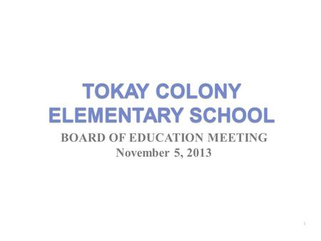 TOKAY COLONY ELEMENTARY SCHOOL BOARD OF EDUCATION MEETING November 5, 2013 1.
