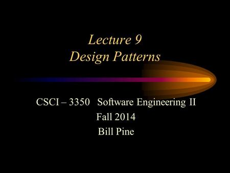 Lecture 9 Design Patterns CSCI – 3350 Software Engineering II Fall 2014 Bill Pine.