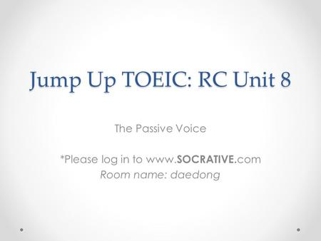 Jump Up TOEIC: RC Unit 8 The Passive Voice *Please log in to www. SOCRATIVE. com Room name: daedong.