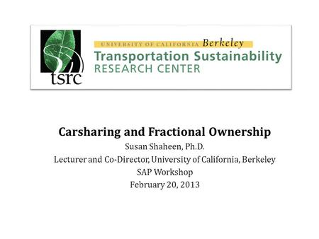 Carsharing and Fractional Ownership Susan Shaheen, Ph.D. Lecturer and Co-Director, University of California, Berkeley SAP Workshop February 20, 2013.