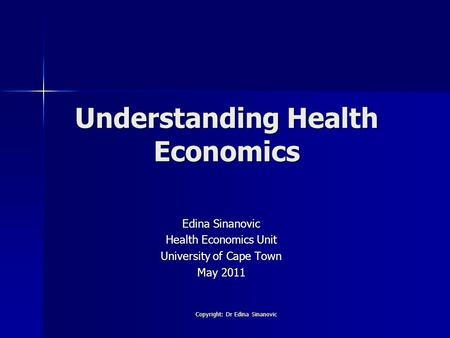 Understanding Health Economics Edina Sinanovic Health Economics Unit University of Cape Town May 2011 Copyright: Dr Edina Sinanovic.