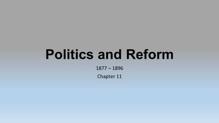 Politics and Reform 1877 – 1896 Chapter 11.