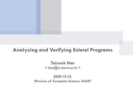 Analyzing and Verifying Esterel Programs Taisook Han 2009-12-19, Division of Computer Science, KAIST.