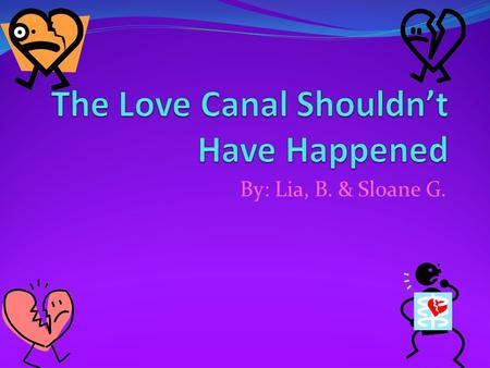 "By: Lia, B. & Sloane G.. Introduction ""Welcome to the Love Canal, known to be a dream community…NOT! Wondering why? Well, the Love Canal didn't turn out."