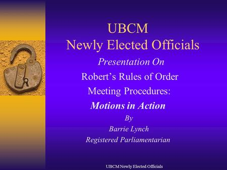 UBCM Newly Elected Officials Presentation On Robert's Rules of Order Meeting Procedures: Motions in Action By Barrie Lynch Registered Parliamentarian.