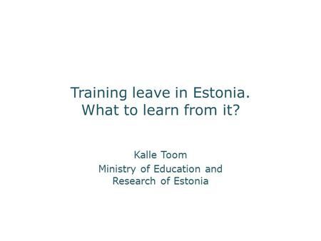 Training leave in Estonia. What to learn from it? Kalle Toom Ministry of Education and Research of Estonia.