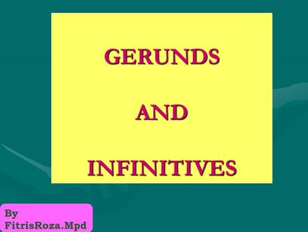 GERUNDS AND INFINITIVES By FitrisRoza.Mpd GERUNDS & INFINITIVES CAN FUNCTION AS: NOUNS (subjects, objects, subject complements) As subjects, they take.