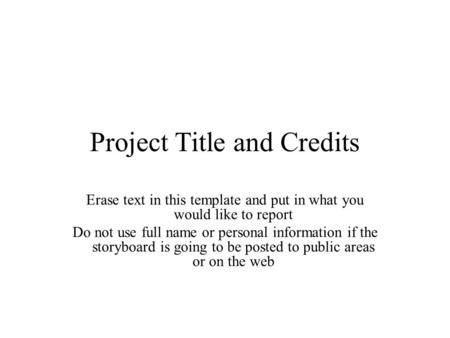 Project Title and Credits Erase text in this template and put in what you would like to report Do not use full name or personal information if the storyboard.