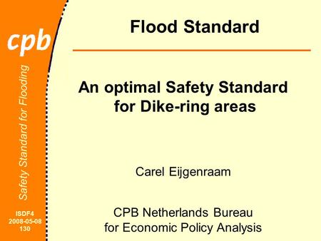 ISDF4 2008-05-08 130 Safety Standard for Flooding Flood Standard Carel Eijgenraam CPB Netherlands Bureau for Economic Policy Analysis An optimal Safety.
