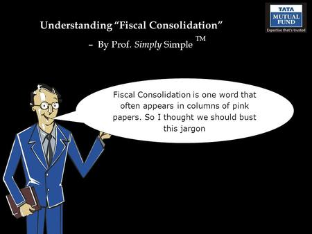 "Understanding ""Fiscal Consolidation"" – By Prof. Simply Simple TM Fiscal Consolidation is one word that often appears in columns of pink papers. So I thought."