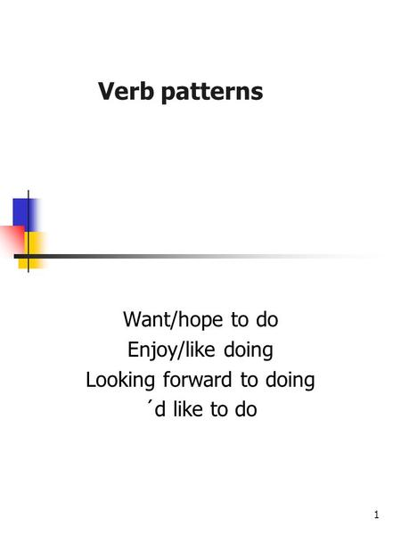 1 Verb patterns Want/hope to do Enjoy/like doing Looking forward to doing ´d like to do.