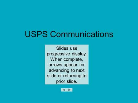USPS Communications Slides use progressive display. When complete, arrows appear for advancing to next slide or returning to prior slide.