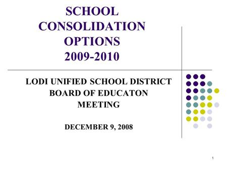 1 SCHOOL CONSOLIDATION OPTIONS 2009-2010 LODI UNIFIED SCHOOL DISTRICT BOARD OF EDUCATON MEETING DECEMBER 9, 2008.