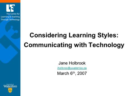 Considering Learning Styles: Communicating with Technology Jane Holbrook March 6 th, 2007.