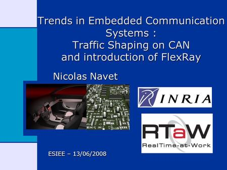 Trends in Embedded Communication Systems : Traffic Shaping on CAN and introduction of FlexRay Nicolas Navet ESIEE – 13/06/2008.
