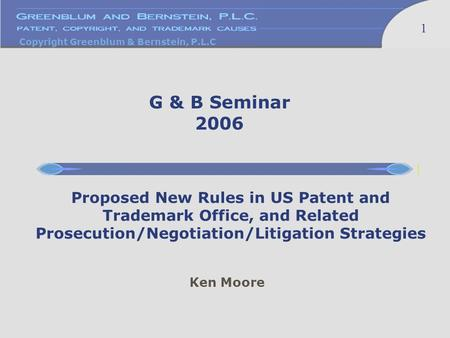 Copyright Greenblum & Bernstein, P.L.C 1 Ken Moore Proposed New Rules in US Patent and Trademark Office, and Related Prosecution/Negotiation/Litigation.