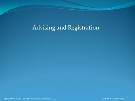 Advising and Registration DEPARTMENT OF IT STUDENT INDUCTION – Semester II 2013-14 ADVISING & REGISTRATION 1.