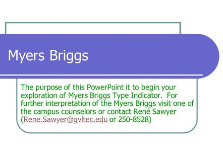Myers Briggs The purpose of this PowerPoint it to begin your exploration of Myers Briggs Type Indicator. For further interpretation of the Myers Briggs.