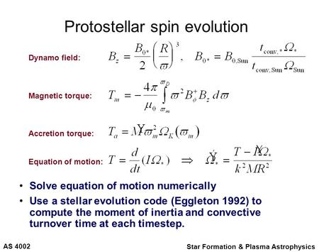 AS 4002 Star Formation & Plasma Astrophysics Protostellar spin evolution Solve equation of motion numerically Use a stellar evolution code (Eggleton 1992)