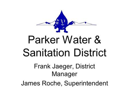 Parker Water & Sanitation District Frank Jaeger, District Manager James Roche, Superintendent.