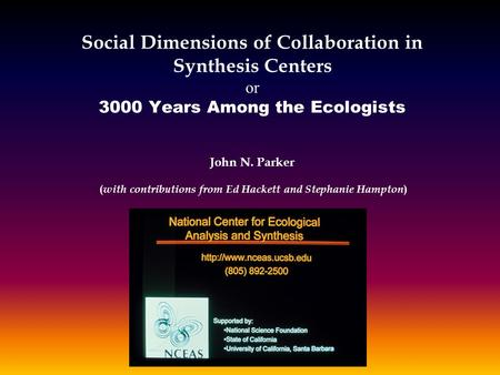 Social Dimensions of Collaboration in Synthesis Centers or 3000 Years Among the Ecologists John N. Parker ( with contributions from Ed Hackett and Stephanie.