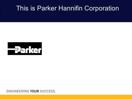 This is Parker Hannifin Corporation. 2 3 Parker is the global leader in motion and control technologies, partnering with its customers to increase their.