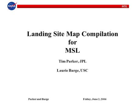 MSL Parker and BargeFriday, June 2, 2006 Landing Site Map Compilation for MSL Tim Parker, JPL Laurie Barge, USC.