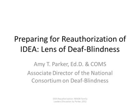 Preparing for Reauthorization of IDEA: Lens of Deaf-Blindness Amy T. Parker, Ed.D. & COMS Associate Director of the National Consortium on Deaf-Blindness.