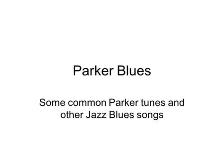 Parker Blues Some common Parker tunes and other Jazz Blues songs.