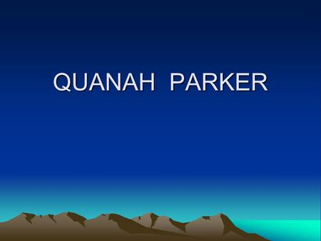 QUANAH PARKER. INTRODUCTION I was a warrior,a rancher, a judge, a religious leader, and a business man. I was born in northern Texas around 1849. I grew.