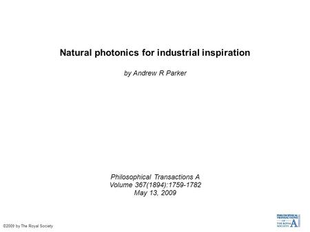 Natural photonics for industrial inspiration by Andrew R Parker Philosophical Transactions A Volume 367(1894):1759-1782 May 13, 2009 ©2009 by The Royal.