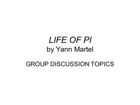 LIFE OF PI by Yann Martel GROUP DISCUSSION TOPICS.