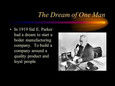 The Dream of One Man In 1919 Sid E. Parker had a dream to start a boiler manufacturing company. To build a company around a quality product and loyal.