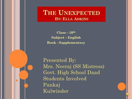 T HE U NEXPECTED B Y : E LLA A DKINS Class – 10 th Subject – English Book - Supplementary Presented By: Mrs. Neeraj (SS Mistress) Govt. High School Daad.