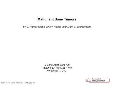 Malignant Bone Tumors by C. Parker Gibbs, Kristy Weber, and Mark T. Scarborough J Bone Joint Surg Am Volume 83(11):1728-1745 November 1, 2001 ©2001 by.