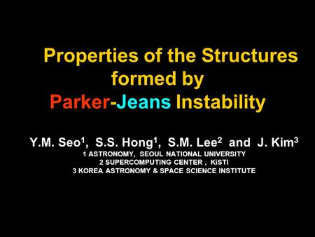 Properties of the Structures formed by Parker-Jeans Instability Y.M. Seo 1, S.S. Hong 1, S.M. Lee 2 and J. Kim 3 1 ASTRONOMY, SEOUL NATIONAL UNIVERSITY.