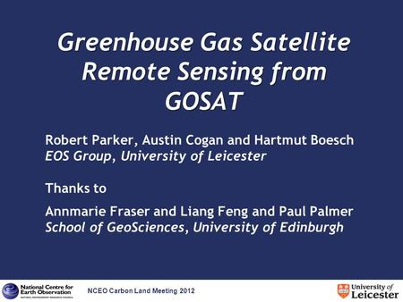 NCEO Carbon Land Meeting 2012 Greenhouse Gas Satellite Remote Sensing from GOSAT Robert Parker, Austin Cogan and Hartmut Boesch EOS Group, University of.