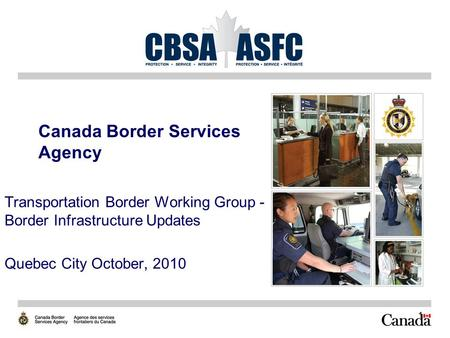 1 Canada Border Services Agency Transportation Border Working Group - Border Infrastructure Updates Quebec City October, 2010.