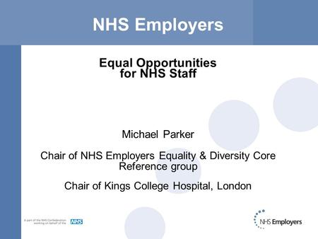 NHS Employers Equal Opportunities for NHS Staff Michael Parker Chair of NHS Employers Equality & Diversity Core Reference group Chair of Kings College.